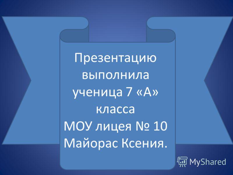 Презентацию выполнила ученица 7 «А» класса МОУ лицея 10 Майорас Ксения.