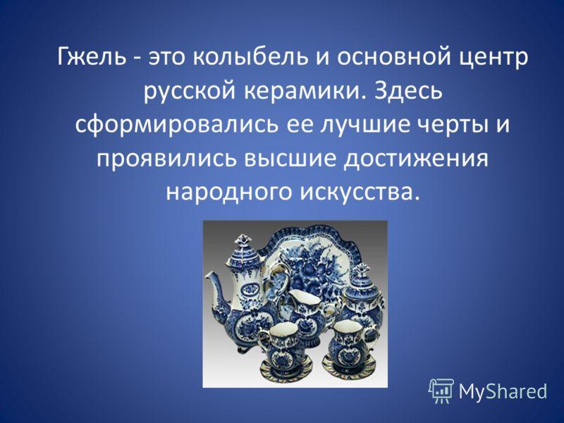 Гжель - это колыбель и основной центр русской керамики. Здесь сформировались ее лучшие черты и проявились высшие достижения народного искусства.