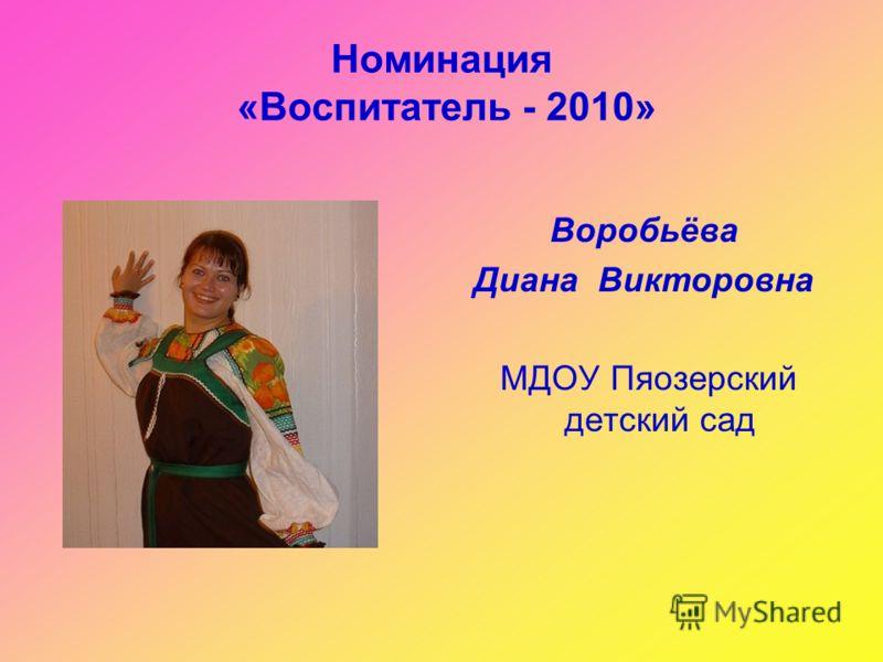 Номинация «Воспитатель - 2010» Воробьёва Диана Викторовна МДОУ Пяозерский детский сад
