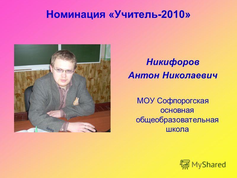Номинация «Учитель-2010» Никифоров Антон Николаевич МОУ Софпорогская основная общеобразовательная школа