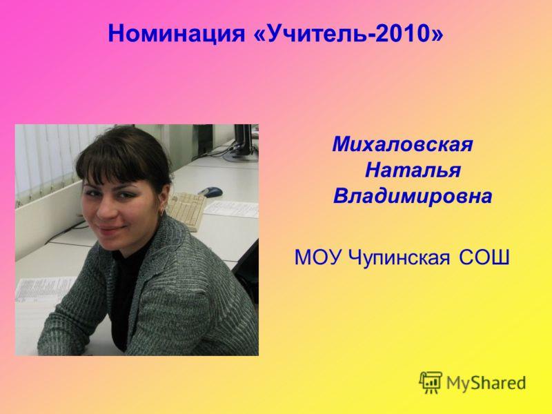 Номинация «Учитель-2010» Михаловская Наталья Владимировна МОУ Чупинская СОШ