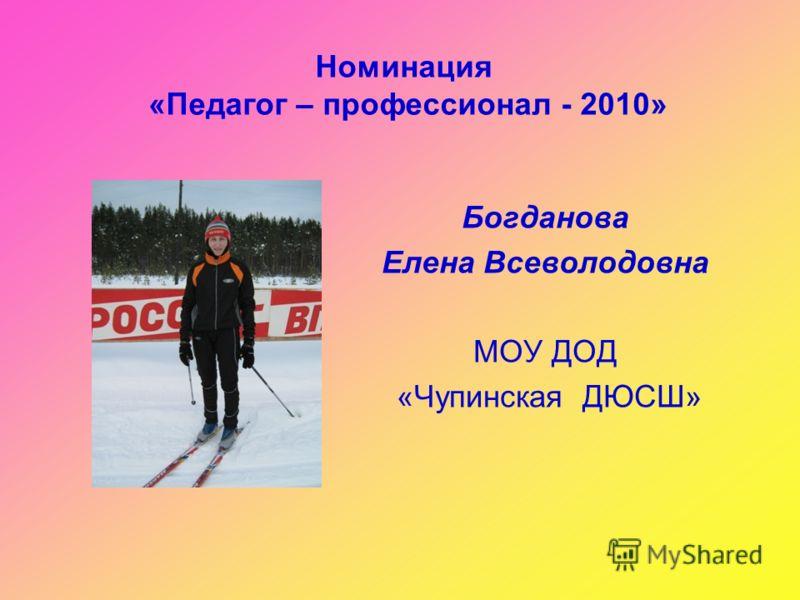 Номинация «Педагог – профессионал - 2010» Богданова Елена Всеволодовна МОУ ДОД «Чупинская ДЮСШ»