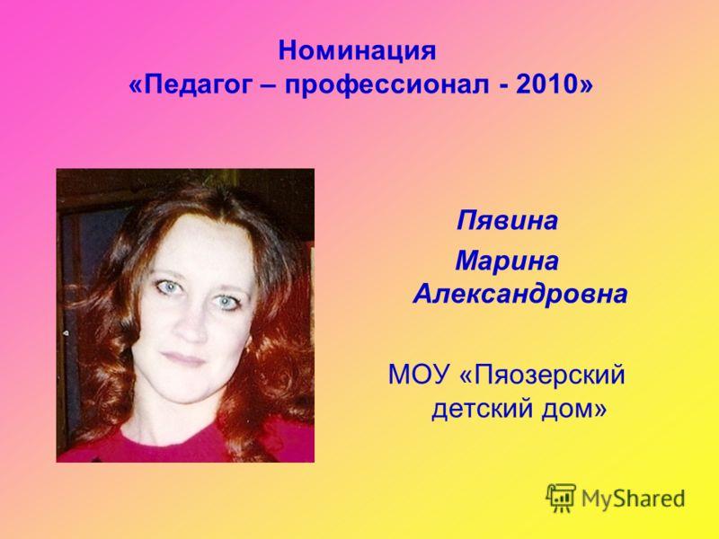 Номинация «Педагог – профессионал - 2010» Пявина Марина Александровна МОУ «Пяозерский детский дом»