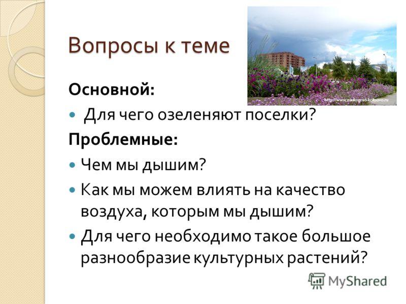 Вопросы к теме Основной : Для чего озеленяют поселки ? Проблемные : Чем мы дышим ? Как мы можем влиять на качество воздуха, которым мы дышим ? Для чего необходимо такое большое разнообразие культурных растений ? http://www.naukograd-koltsovo.ru