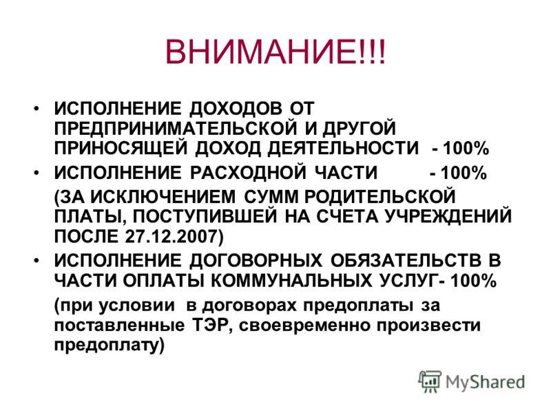 ВНИМАНИЕ!!! ИСПОЛНЕНИЕ ДОХОДОВ ОТ ПРЕДПРИНИМАТЕЛЬСКОЙ И ДРУГОЙ ПРИНОСЯЩЕЙ ДОХОД ДЕЯТЕЛЬНОСТИ - 100% ИСПОЛНЕНИЕ РАСХОДНОЙ ЧАСТИ - 100% (ЗА ИСКЛЮЧЕНИЕМ СУММ РОДИТЕЛЬСКОЙ ПЛАТЫ, ПОСТУПИВШЕЙ НА СЧЕТА УЧРЕЖДЕНИЙ ПОСЛЕ 27.12.2007) ИСПОЛНЕНИЕ ДОГОВОРНЫХ ОБЯ