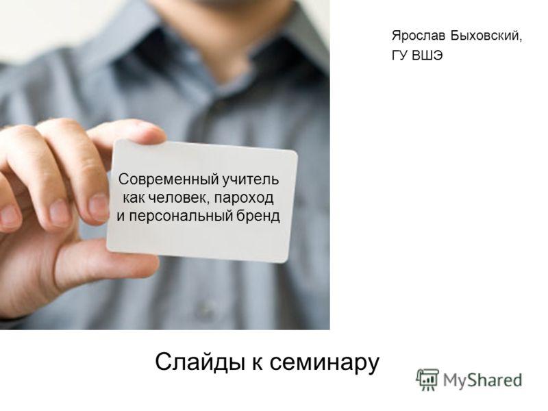 Современный учитель как человек, пароход и персональный бренд Слайды к семинару Ярослав Быховский, ГУ ВШЭ