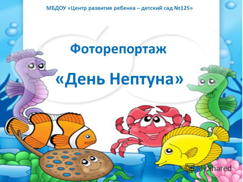 МБДОУ «Центр развития ребенка – детский сад 125» Фоторепортаж «День Нептуна»