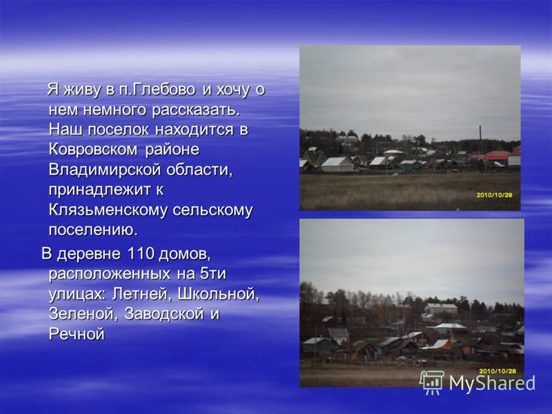 Я живу в п.Глебово и хочу о нем немного рассказать. Наш поселок находится в Ковровском районе Владимирской области, принадлежит к Клязьменскому сельскому поселению. Я живу в п.Глебово и хочу о нем немного рассказать. Наш поселок находится в Ковровско
