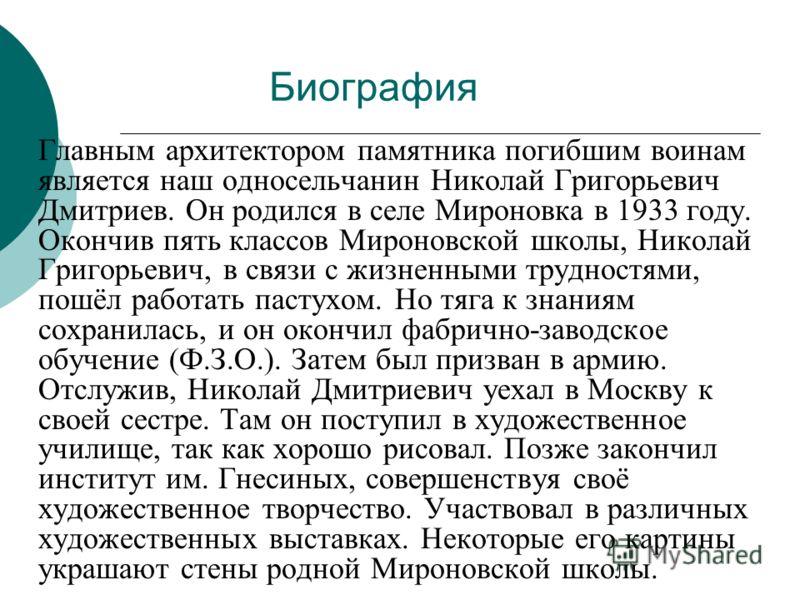 Биография Главным архитектором памятника погибшим воинам является наш односельчанин Николай Григорьевич Дмитриев. Он родился в селе Мироновка в 1933 году. Окончив пять классов Мироновской школы, Николай Григорьевич, в связи с жизненными трудностями,