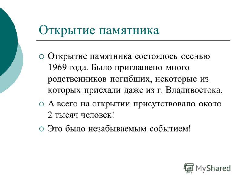 Открытие памятника Открытие памятника состоялось осенью 1969 года. Было приглашено много родственников погибших, некоторые из которых приехали даже из г. Владивостока. А всего на открытии присутствовало около 2 тысяч человек! Это было незабываемым со