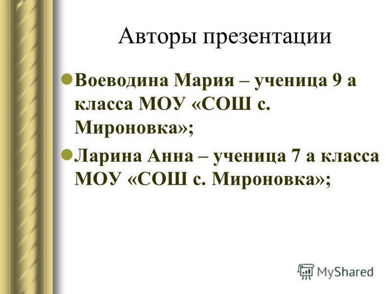 Авторы презентации Воеводина Мария – ученица 9 а класса МОУ «СОШ с. Мироновка»; Ларина Анна – ученица 7 а класса МОУ «СОШ с. Мироновка»;