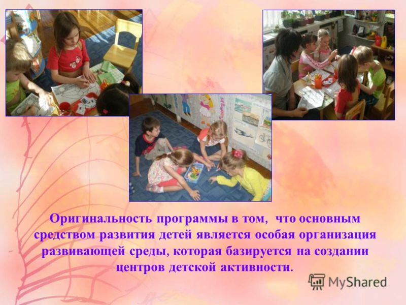 Оригинальность программы в том, что основным средством развития детей является особая организация развивающей среды, которая базируется на создании центров детской активности.