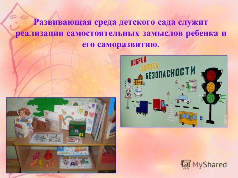 Развивающая среда детского сада служит реализации самостоятельных замыслов ребенка и его саморазвитию.