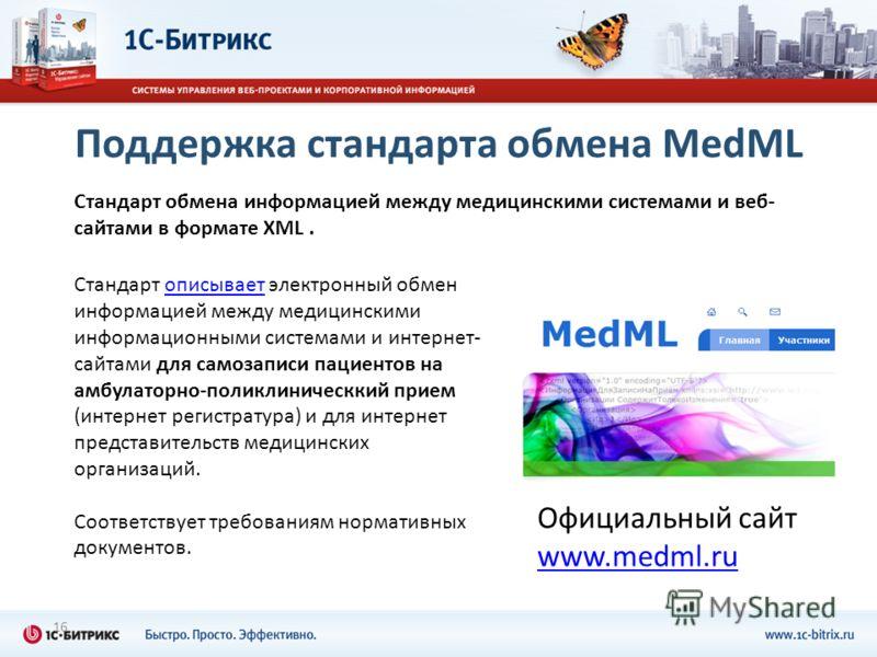 16 Стандарт обмена информацией между медицинскими системами и веб- сайтами в формате XML. Официальный сайт www.medml.ru Стандарт описывает электронный обмен информацией между медицинскими информационными системами и интернет- сайтами для самозаписи п