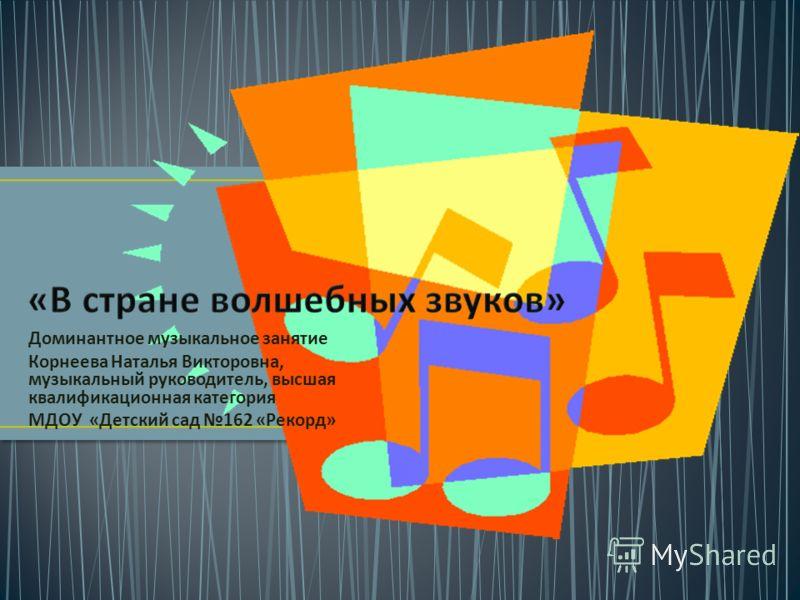 Доминантное музыкальное занятие Корнеева Наталья Викторовна, музыкальный руководитель, высшая квалификационная категория МДОУ « Детский сад 162 « Рекорд »