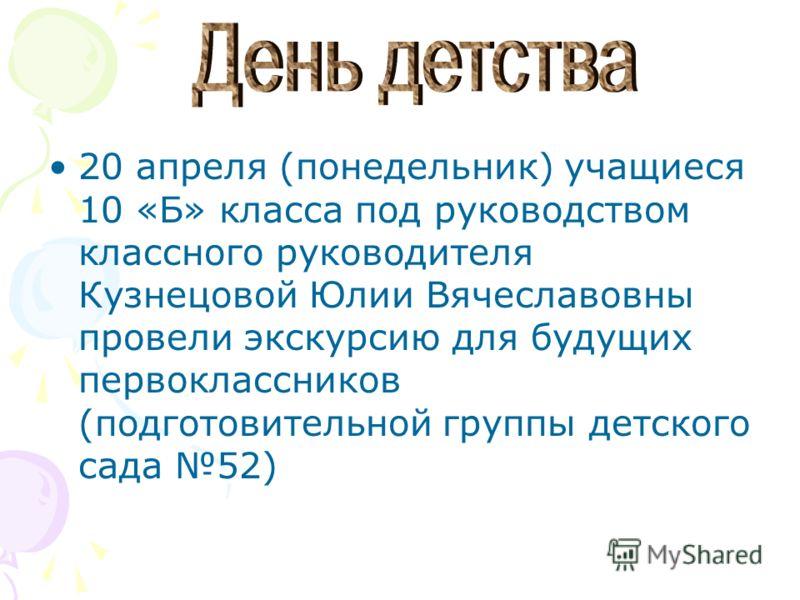 20 апреля (понедельник) учащиеся 10 «Б» класса под руководством классного руководителя Кузнецовой Юлии Вячеславовны провели экскурсию для будущих первоклассников (подготовительной группы детского сада 52)