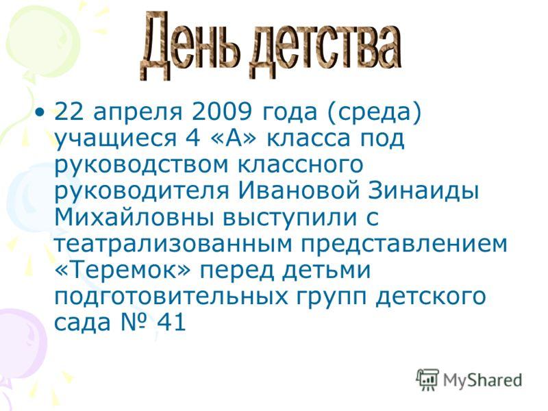 22 апреля 2009 года (среда) учащиеся 4 «А» класса под руководством классного руководителя Ивановой Зинаиды Михайловны выступили с театрализованным представлением «Теремок» перед детьми подготовительных групп детского сада 41