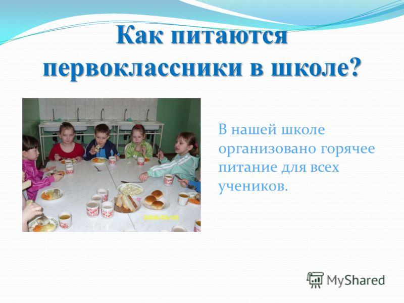 Как питаются первоклассники в школе? В нашей школе организовано горячее питание для всех учеников.
