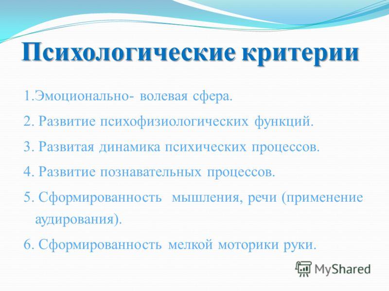 Психологические критерии 1.Эмоционально- волевая сфера. 2. Развитие психофизиологических функций. 3. Развитая динамика психических процессов. 4. Развитие познавательных процессов. 5. Сформированность мышления, речи (применение аудирования). 6. Сформи