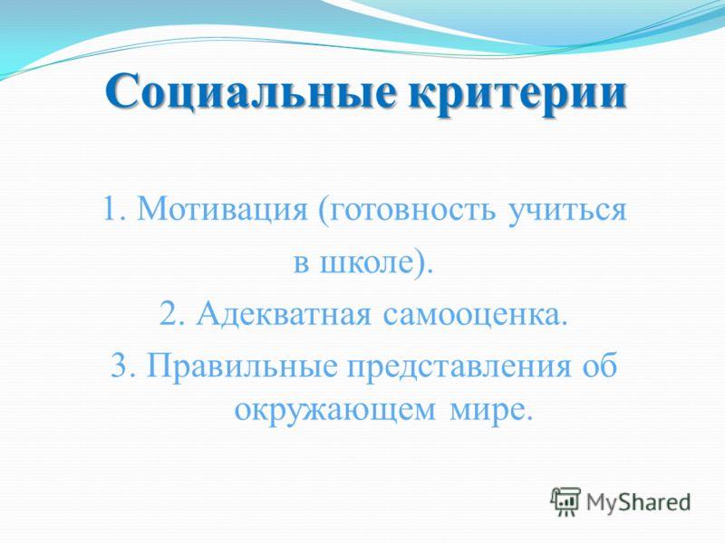Социальные критерии 1. Мотивация (готовность учиться в школе). 2. Адекватная самооценка. 3. Правильные представления об окружающем мире.
