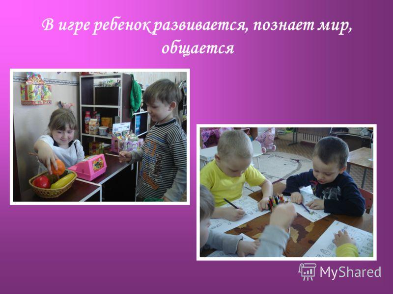 В игре ребенок развивается, познает мир, общается
