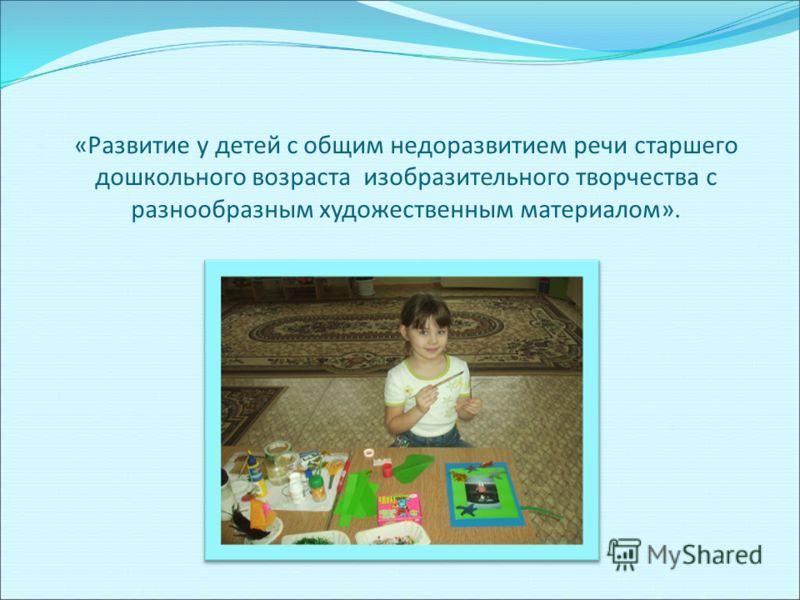 «Развитие у детей с общим недоразвитием речи старшего дошкольного возраста изобразительного творчества с разнообразным художественным материалом».
