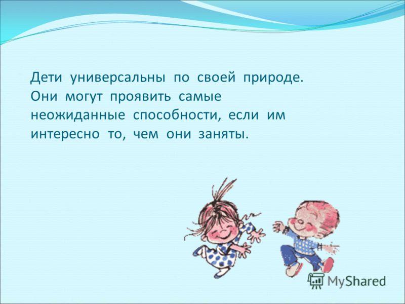 Дети универсальны по своей природе. Они могут проявить самые неожиданные способности, если им интересно то, чем они заняты.