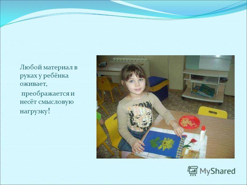 Любой материал в руках у ребёнка оживает, преображается и несёт смысловую нагрузку !