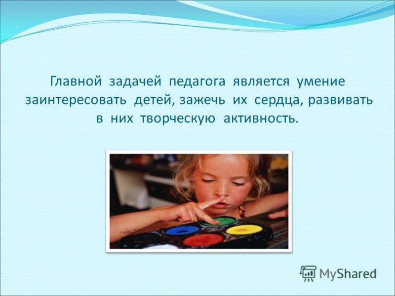 Главной задачей педагога является умение заинтересовать детей, зажечь их сердца, развивать в них творческую активность.