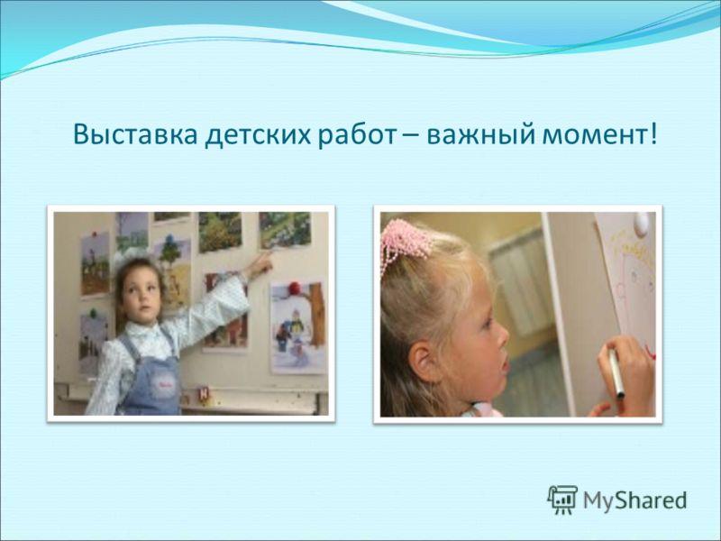 Выставка детских работ – важный момент!