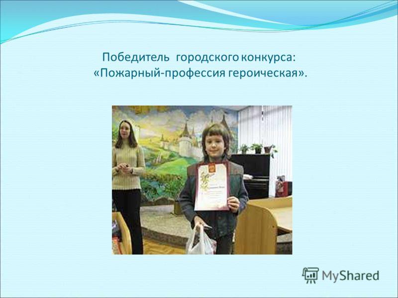 Победитель городского конкурса: «Пожарный-профессия героическая».