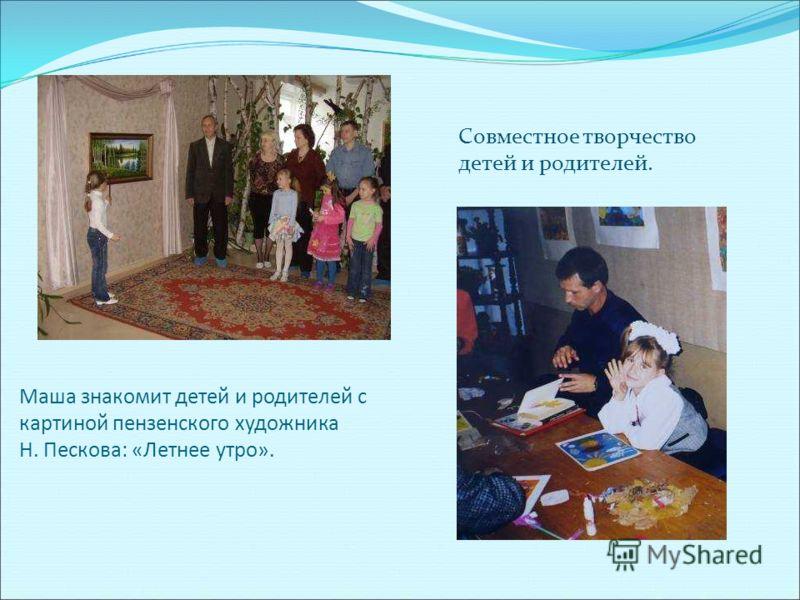 Маша знакомит детей и родителей с картиной пензенского художника Н. Пескова: «Летнее утро». Совместное творчество детей и родителей.