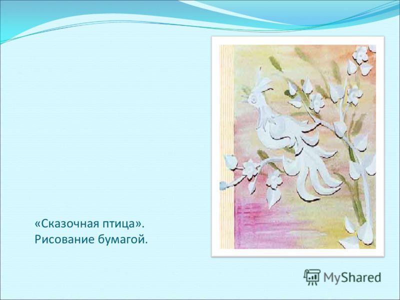 «Сказочная птица». Рисование бумагой.