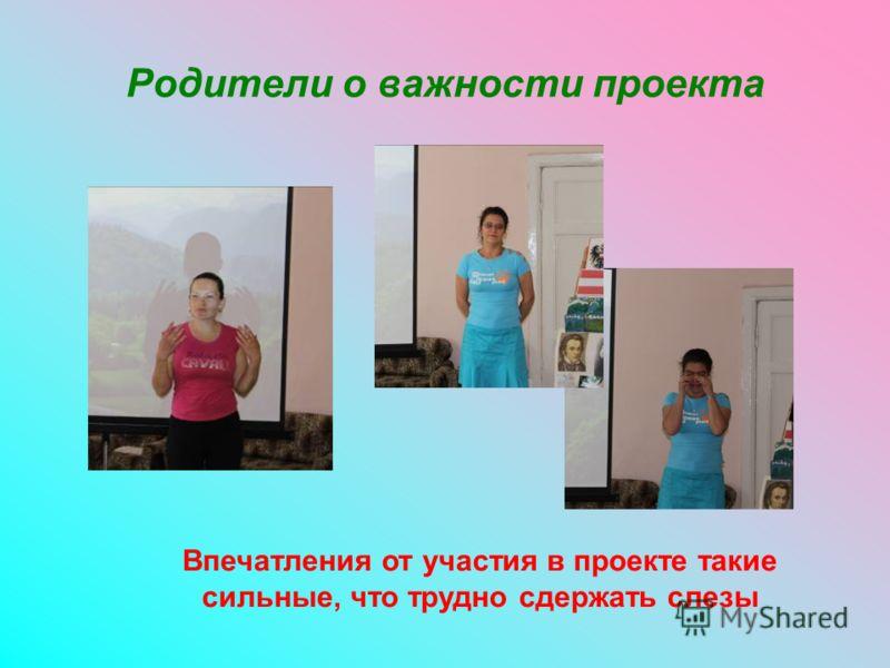 Родители о важности проекта Впечатления от участия в проекте такие сильные, что трудно сдержать слезы