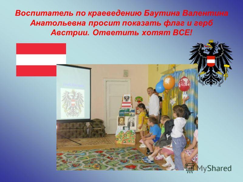 Воспитатель по краеведению Баутина Валентина Анатольевна просит показать флаг и герб Австрии. Ответить хотят ВСЕ!