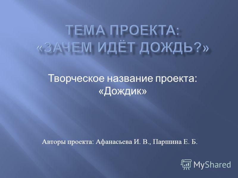 Авторы проекта : Афанасьева И. В., Паршина Е. Б. Творческое название проекта: «Дождик»