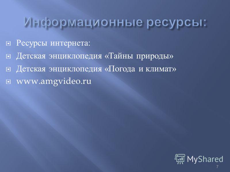 Ресурсы интернета : Детская энциклопедия « Тайны природы » Детская энциклопедия « Погода и климат » www.amgvideo.ru 7