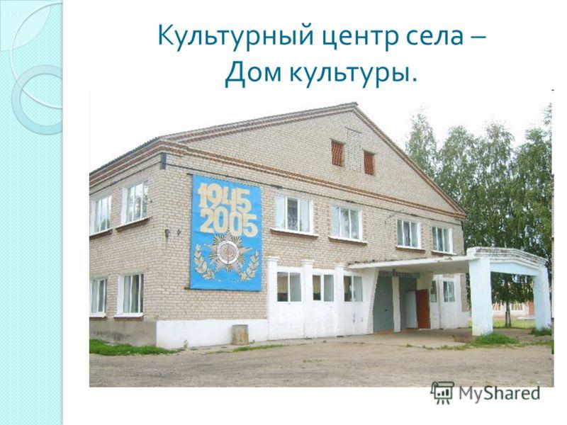 Культурный центр села – Дом культуры.