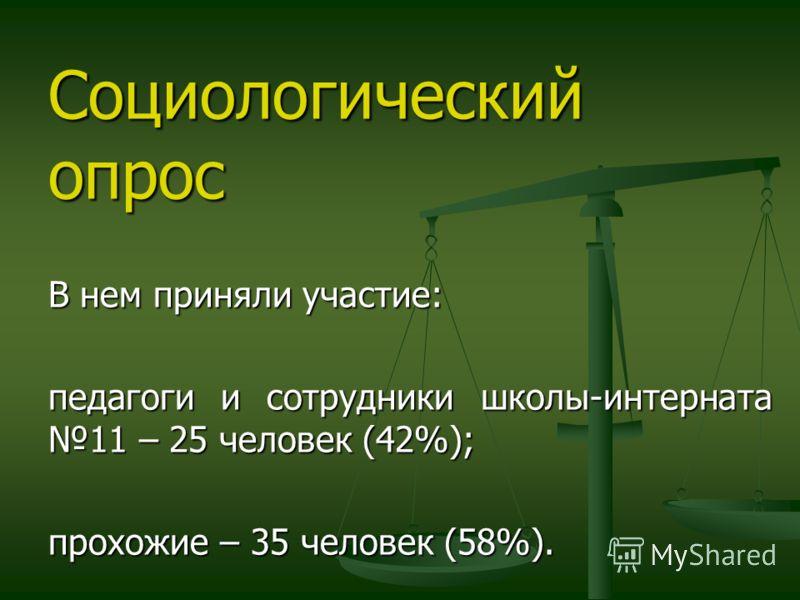 Социологический опрос В нем приняли участие: педагоги и сотрудники школы-интерната 11 – 25 человек (42%); прохожие – 35 человек (58%).