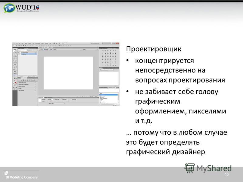 Проектировщик концентрируется непосредственно на вопросах проектирования не забивает себе голову графическим оформлением, пикселями и т.д. … потому что в любом случае это будет определять графический дизайнер 40