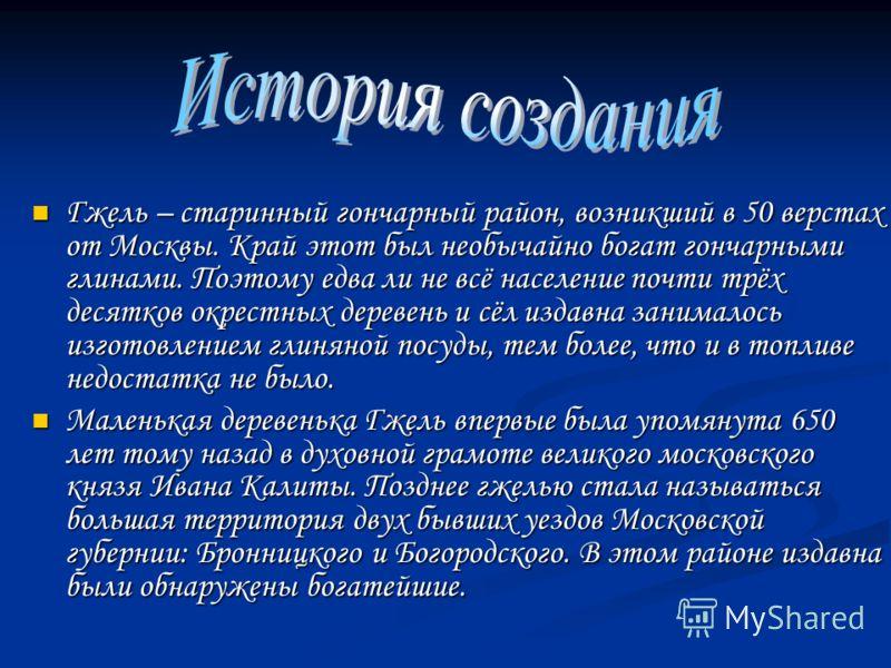 Гжель – старинный гончарный район, возникший в 50 верстах от Москвы. Край этот был необычайно богат гончарными глинами. Поэтому едва ли не всё население почти трёх десятков окрестных деревень и сёл издавна занималось изготовлением глиняной посуды, те