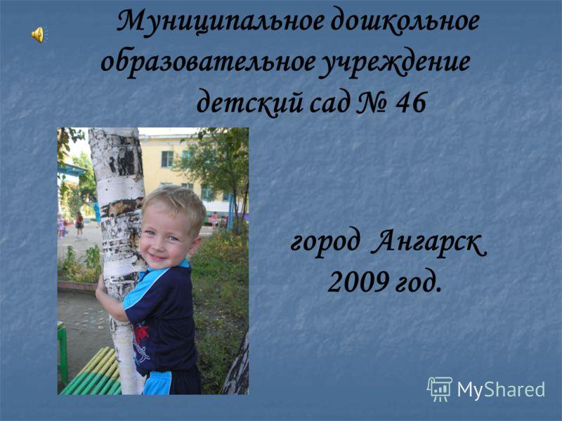 Муниципальное дошкольное образовательное учреждение детский сад 46 город Ангарск 2009 год.