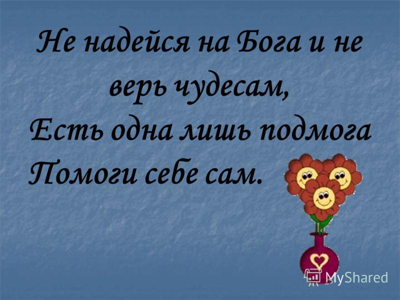 Не надейся на Бога и не верь чудесам, Есть одна лишь подмога Помоги себе сам.