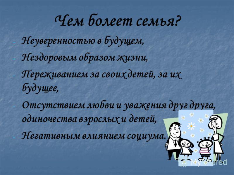 Чем болеет семья? - - Неуверенностью в будущем, - - Нездоровым образом жизни, - - Переживанием за своих детей, за их будущее, - - Отсутствием любви и уважения друг друга, одиночества взрослых и детей, - - Негативным влиянием социума.