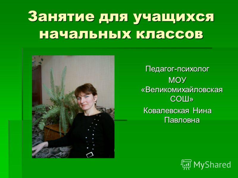 Занятие для учащихся начальных классов Педагог-психолог МОУ «Великомихайловская СОШ» Ковалевская Нина Павловна