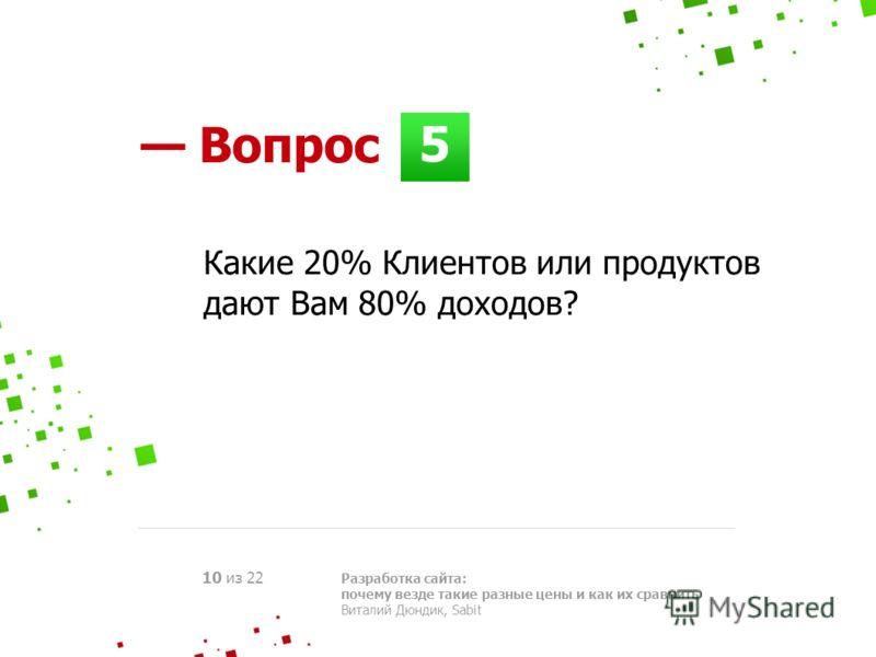 5 Вопрос Разработка сайта: почему везде такие разные цены и как их сравнить Виталий Дюндик, Sabit 10 из 22 Какие 20% Клиентов или продуктов дают Вам 80% доходов?