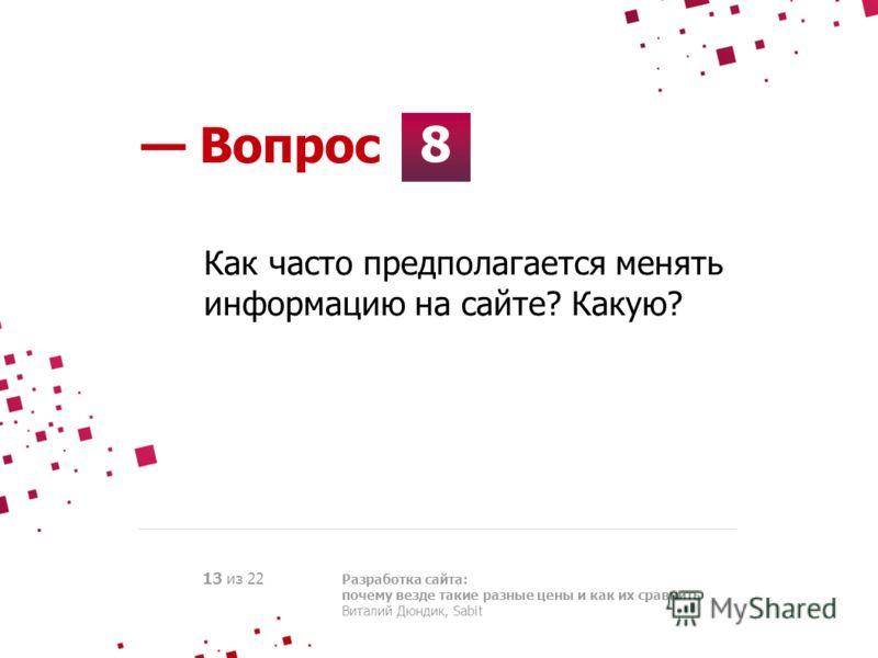 8 Вопрос Разработка сайта: почему везде такие разные цены и как их сравнить Виталий Дюндик, Sabit 13 из 22 Как часто предполагается менять информацию на сайте? Какую?