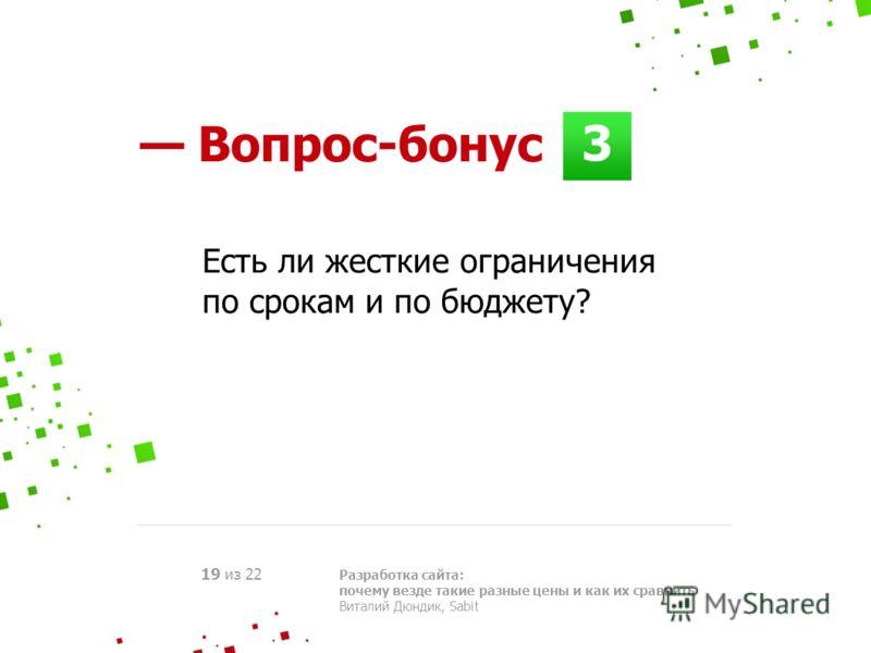3 Разработка сайта: почему везде такие разные цены и как их сравнить Виталий Дюндик, Sabit 19 из 22 Есть ли жесткие ограничения по срокам и по бюджету? Вопрос-бонус
