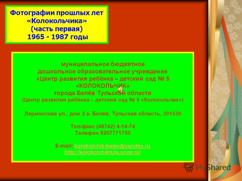 Фотографии прошлых лет «Колокольчика» (часть первая) 1965 - 1987 годы муниципальное бюджетное дошкольное образовательное учреждение «Центр развития ребёнка – детский сад 5 «КОЛОКОЛЬЧИК» города Белёв Тульской области (Центр развития ребёнка – детский