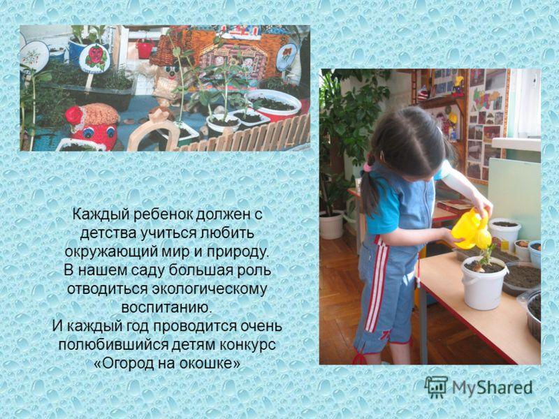 Каждый ребенок должен с детства учиться любить окружающий мир и природу. В нашем саду большая роль отводиться экологическому воспитанию. И каждый год проводится очень полюбившийся детям конкурс «Огород на окошке»